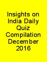 Insights on India Daily Quiz Compilation December 2016 N