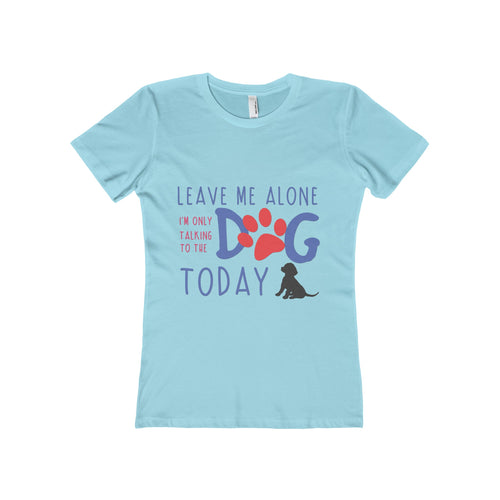 Leave me alone I'm only talking to the dog today  Womans T-Shirt