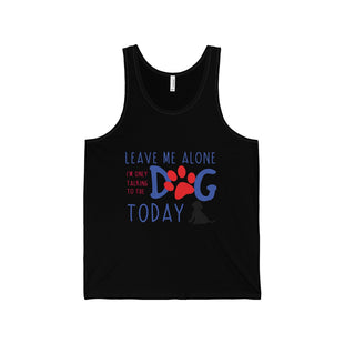 "Unisex Jersey Tank - ""Leave Me Alone i'M Only Taking To The Dog Today"""