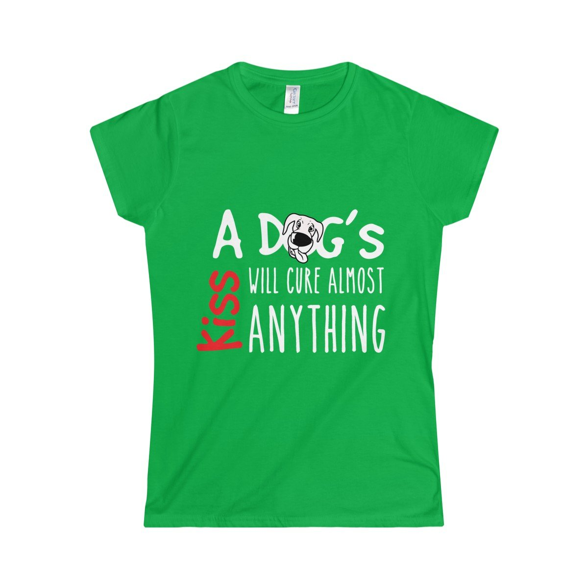 Funny Women's Green t-shirt with reading A Dog's Kiss Will Cure Almoast Anything