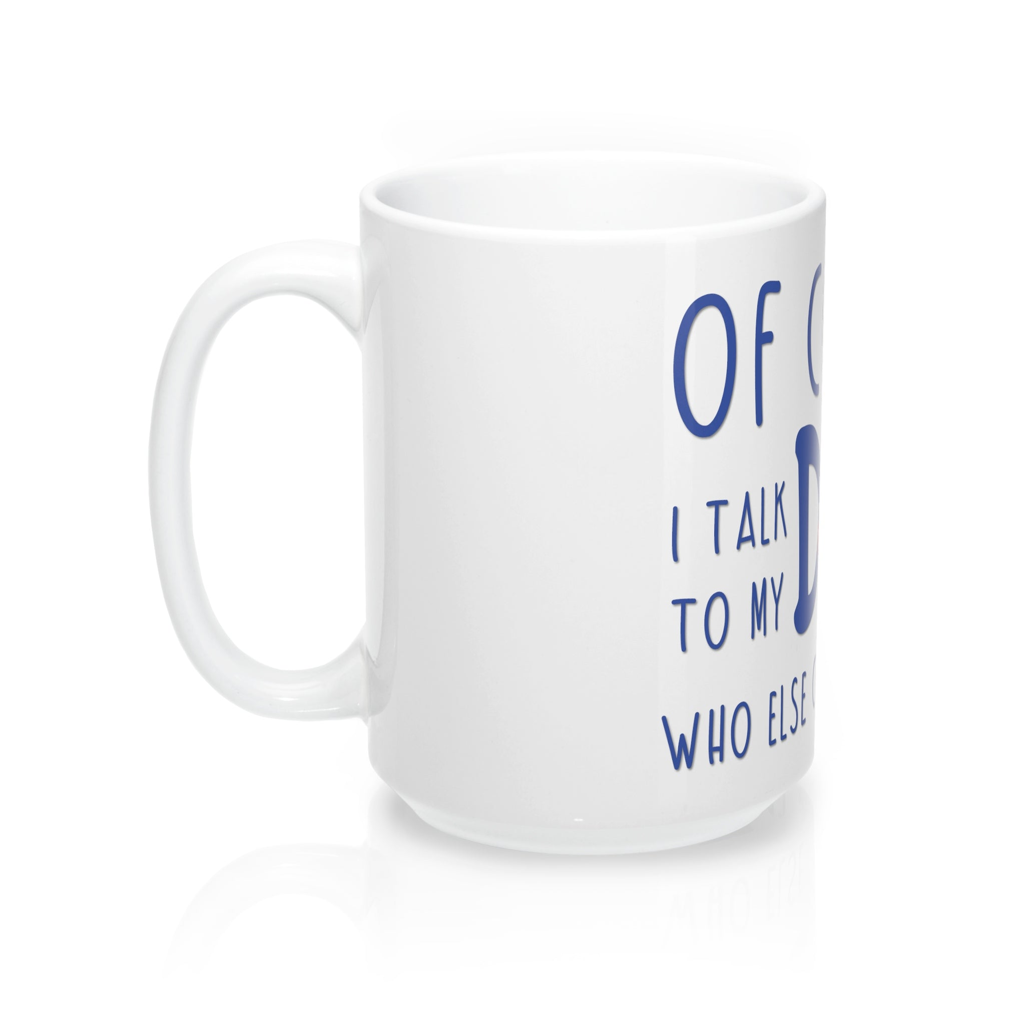 Of course I talk to my dog who else can I trust Mug