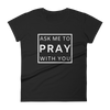 "Women's short sleeve t-shirt: ""Ask Me To Pray With You"""