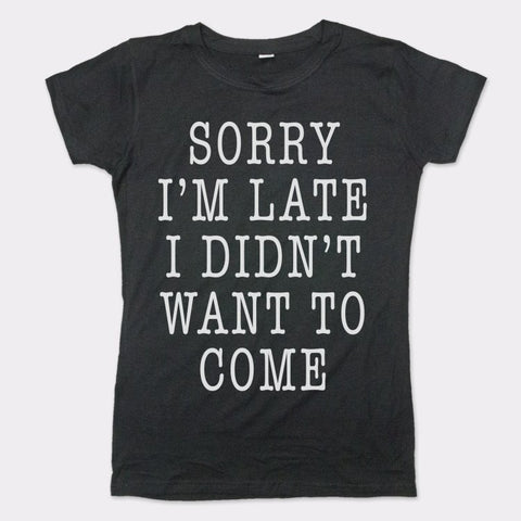 Ladies Sorry I'm Late I Didn't Want To Come T-Shirt - Salty 9