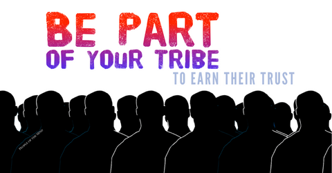 Be a part of your tribe if you want to earn their trust www.ShopPeopleoftheMind.com