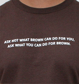 Ask Not What Brown Can Do For You T-shirt