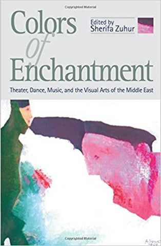 COLORS OF ENCHANTMENT:THEATER, MUSIC, AND THE VISUAL ARTS OF THE MIDDLE EAST