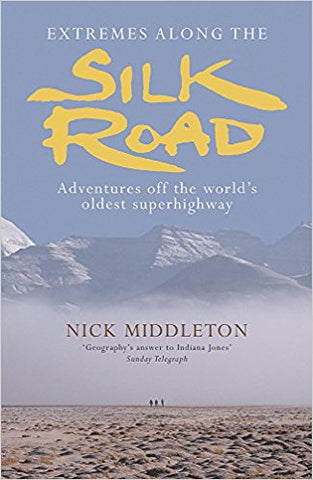 EXTREMES ALONG THE SILK ROAD: ADVENTURES OFF THE WORLD'S OLDEST SUPERHIGHWAY