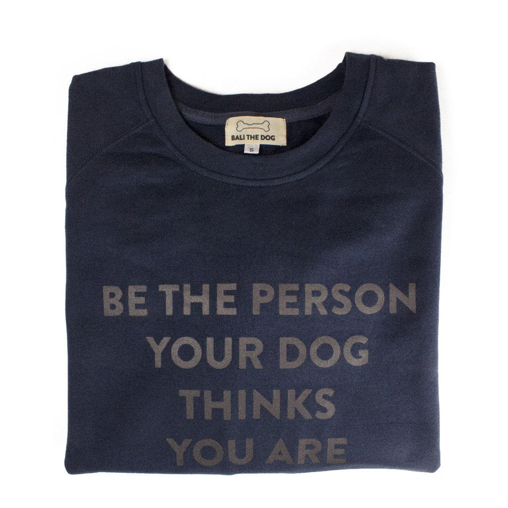 Bali the Dog Classic female sweatshirt for her in cool navy. Made from soft cotton, grey print on navy on the chest, Be the person your dog thinks you are. Coolest dog clothes and dog gear from Bali the Dog, for all dog owners!