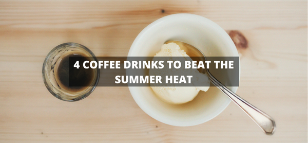 4 Coffee Drinks to Beat the Summer Heat