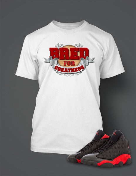Bred For Greatness T Shirt to Match Retro Air Jordan 13 Bred Shoe