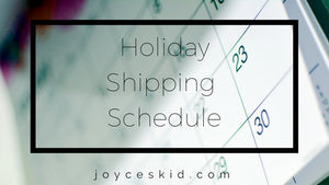 Holiday Shipping Schedule for Joyce's Kid