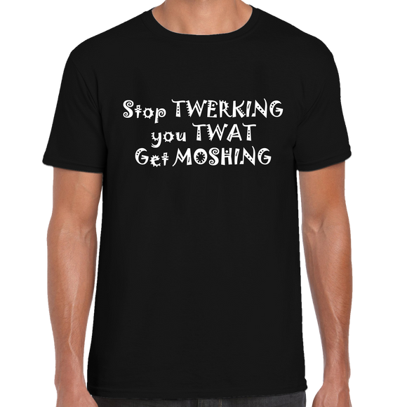 Stop Twerking You Twat Get Moshing T-Shirt