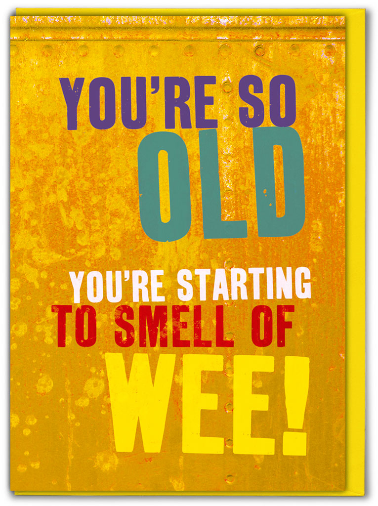 humerous card reads you're so old you're starting to smell of wee!