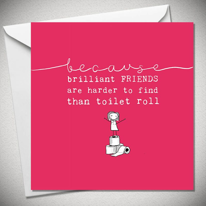 Because Brilliant Friends Are Harder To Find Than Toilet Roll
