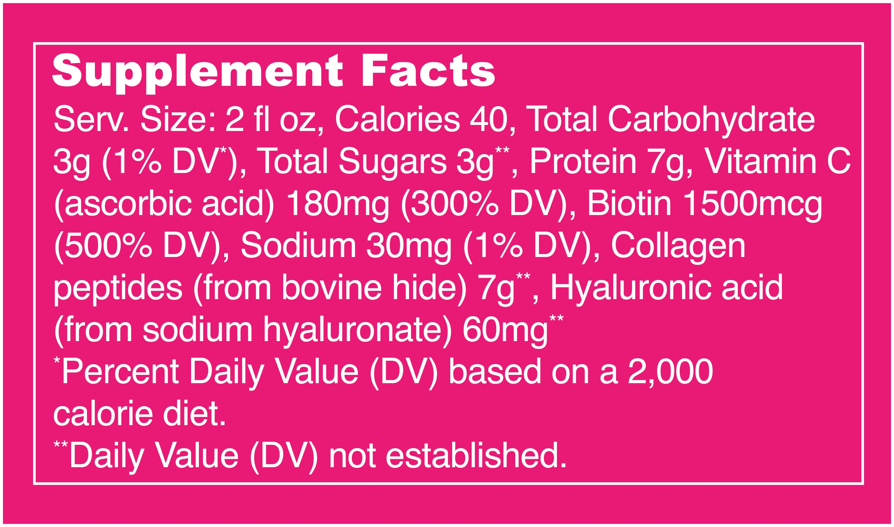 Collagen Shot Glow Supplement Facts. Serving Size: 2 fl oz. Calories: 40. Total Carbs: 3g (1% DV). Total Sugars: 3g. Protein: 7g. Vitamin C: 180mg (300% DV). Biotin: 1500mcg (500% DV). Sodium: 30mg (1% DV). Collagen Peptides (bovine): 7g. Hyaluronic Acid: 60mg.