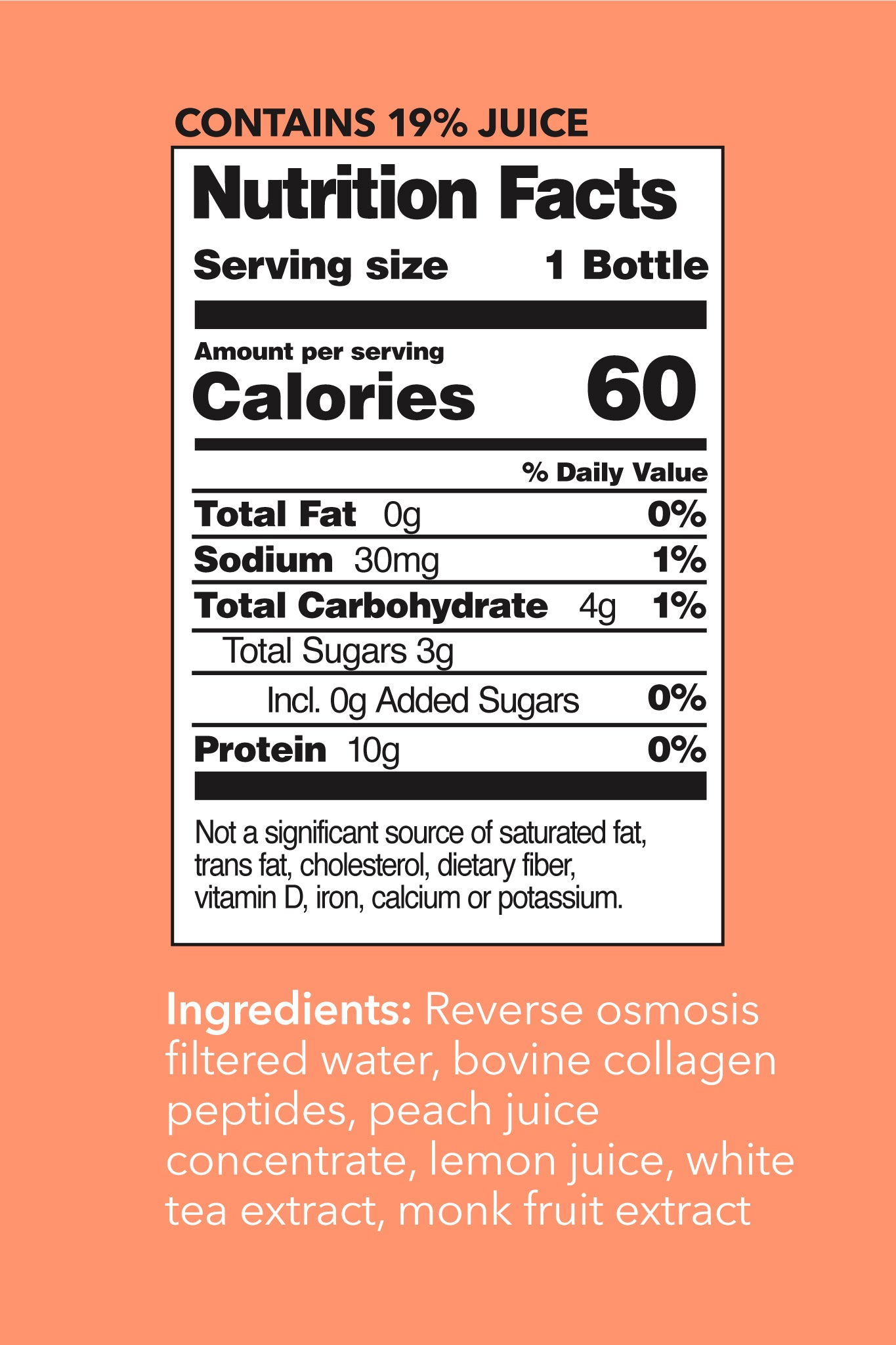 Peach White Tea Collagen Water Nutrition Facts. Contains 19% Juice. Serving Size: 1 Bottle. Per Serving Values - Calories: 60. Total Fat: 0g (0% DV). Sodium: 30mg (1% DV). Total Carbohydrate: 4g (2% DV). Total Sugars: 3g. Incl 0g Added Sugars (0% DV). Protein: 10g.