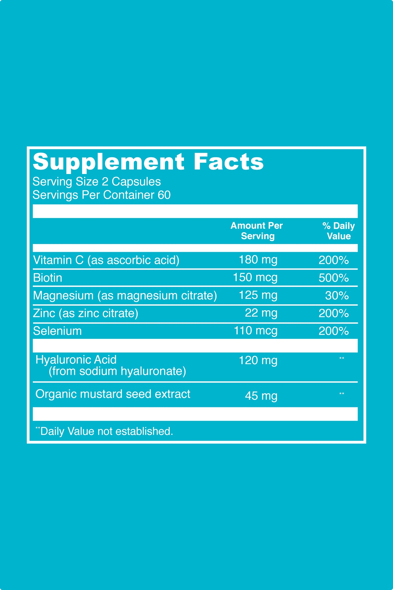 Hyaluronic Acid Super Surge Supplement Facts. Serving Size: 2 Capsules. Servings Per Container: 60. Per Serving Values: Vitamin C (as ascorbic acid): 180 mg (200% DV). Biotin: 150 mcg (500%). Magnesium (as magnesium citrate): 125 mg (30% DV). Zinc (as zinc citrate): 22 mg (200% DV). Selenium: 110 mcg (200% DV). Hyaluronic Acid (from sodium hyaluronate): 120 mg. Organic mustard seed extract: 45 mg.