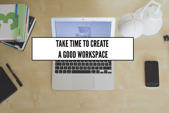 Take Time To Create A Good Workspace