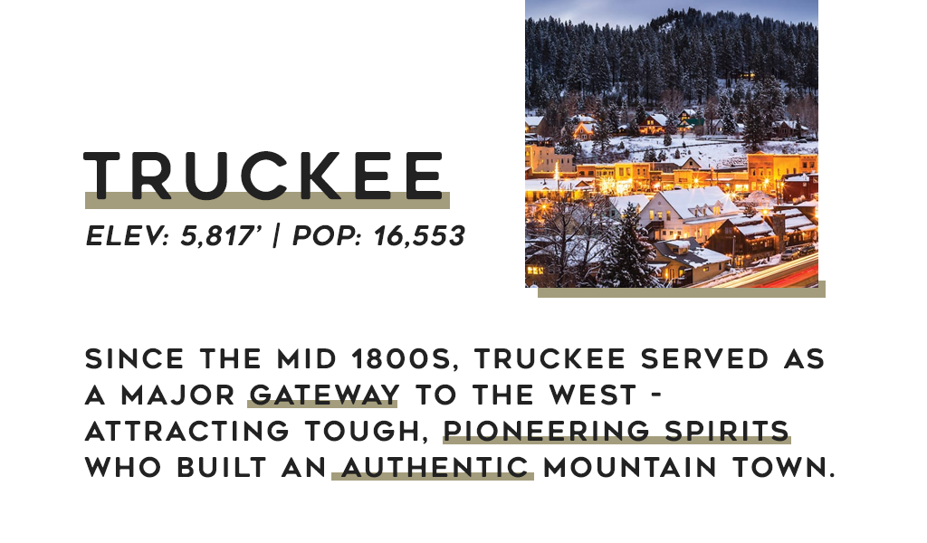 Text: Truckee elev: 5,817' | Pop: 16,553 Since the mid 1800s, Truckee served as a major gateway to the west - attracting tough, pioneering spirits who built an authentic mountain town.