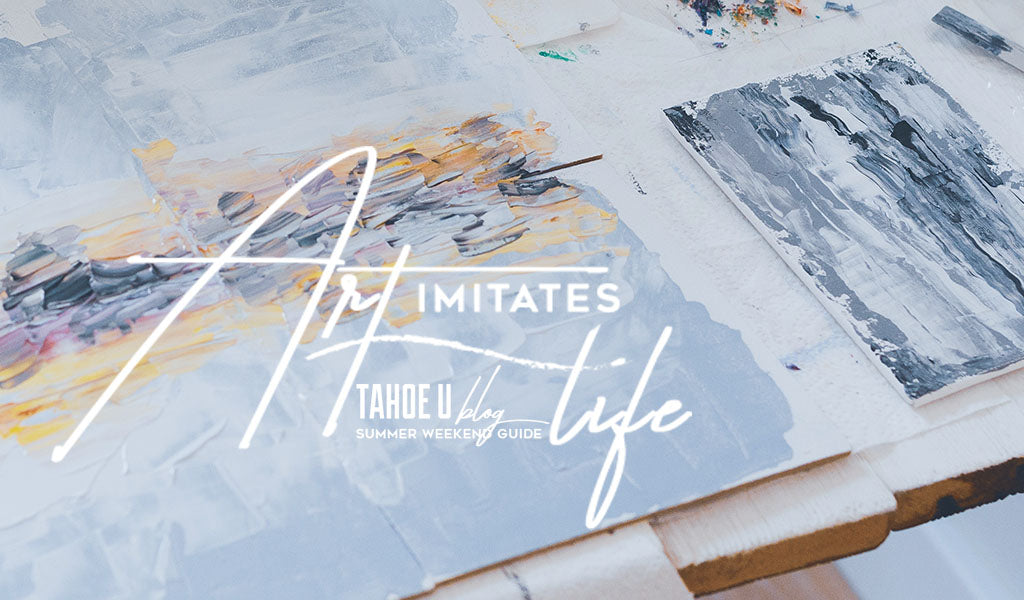 Art imitates Life Tahoe U Blog Summer Weekend Guide