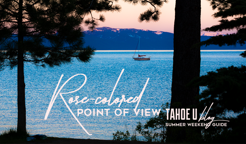View of lake tahoe at sunset text: rose-colored point of view Tahoe U Blog summer weekend Guide