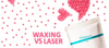 Waxing vs Laser... Which is Better for You?