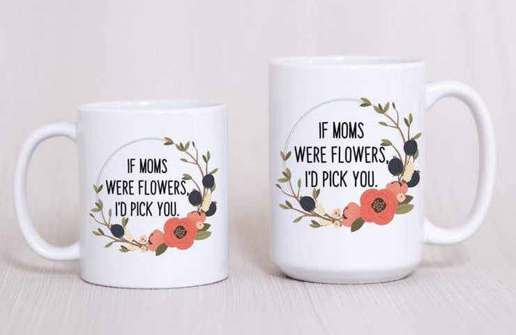 Gift for Mom - If moms were flowers I would pick you | Coffee Mug