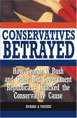 Conservatives Betrayed: How George W. Bush and Other Big Government Republicans Hijacked the Conservative Cause-Book-Palm Beach Bookery
