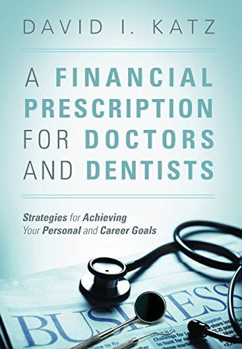 A Financial Prescription for Doctors and Dentists: Strategies for Achieving Your Personal and Career Goals - By: David I. Katz-Books-Palm Beach Bookery