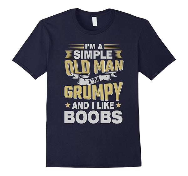 I'm A Simple Old Man I'm Grumpy And I Like Boobs