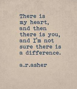 """There is my heart and then there is you, and i'm not sure there is a difference."""