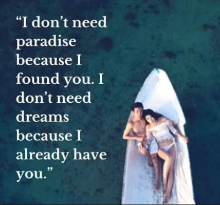 """I don't need paradise because I found you. I don't need dreams because I already have you."""