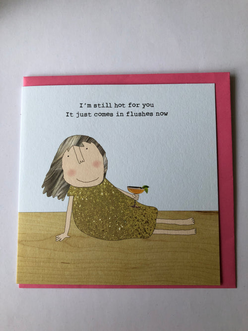 I'm still hot for you It just comes in flushes now  - Greetings Card
