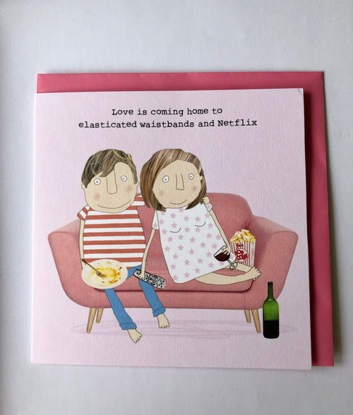 Love is coming home to elasticated waistbands and Netflix - Greetings Card