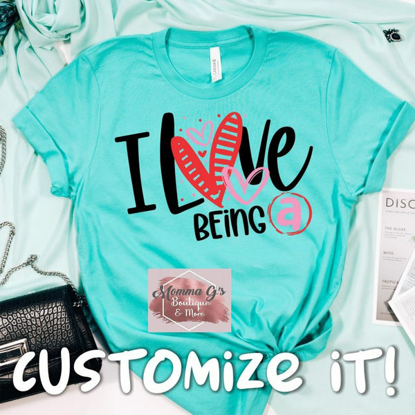 I Love Being a T-shirt, Customize, Personalize For That Special Someone In Your Life!