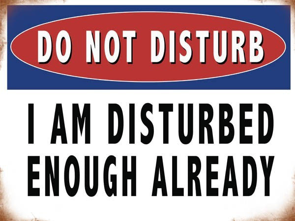 do-not-disturb-i-am-disturbed-enough-already-funny-humour-warning-sign-ideal-for-house-home-bedroom-door-teenager-man-cave-etc-metal-steel-wall-sign