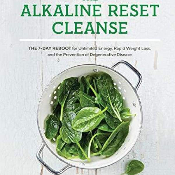 The Alkaline Reset Cleanse: The 7-Day Reboot for Unlimited Energy Rapid Weight Loss and the Prevention of Degenerative Disease