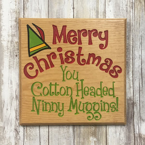 Cotton Headed Ninny Muggins Elf Movie Quote Christmas Sign - Engraved Pine Wood