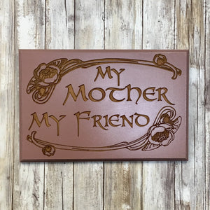 My Mother My Friend Sign Plaque - Painted & Engraved MDF Wood