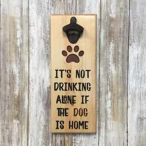 It's Not Drinking Alone if the Dog is Home Beer Bottle Opener - Wall Mounted Pine Wood