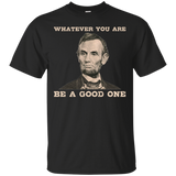 Abraham Lincoln T-Shirt Whatever You Are Be A Good One Tshirt