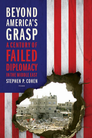 Beyond Americas Grasp: A Century of Failed Diplomacy in the Middle East