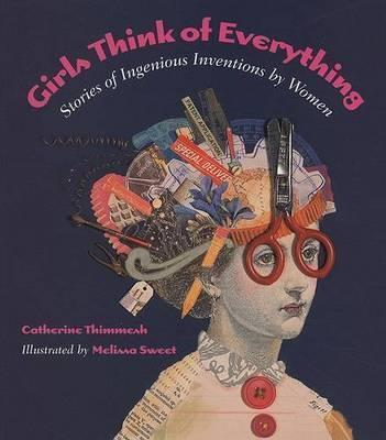 Girls Think of Everything: Stories of Ingenious Inventions by Women