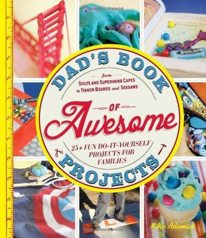 Dad's Book of Awesome Projects From Stilts and Superhero Capes to Tinker Boxes and Seesaws, 25+ Fun Do-It-Yourself Projects for Families