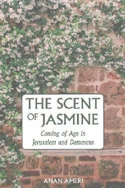 Scent of Jasmine: Coming of Age in Jerusalem and Damascus