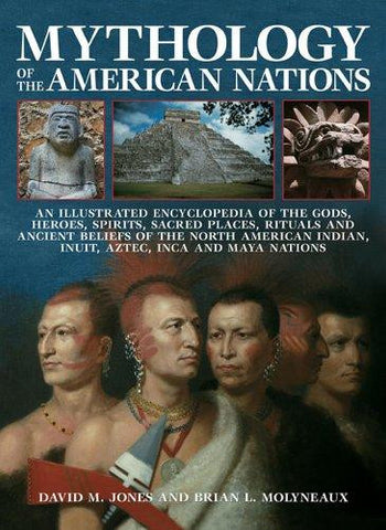Mythology of the American Nations An Illustrated Encyclopedia of the Gods, Heroes, Spirits, Sacred Places, Rituals and Ancient Beliefs of the North A