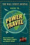The Wall Street Journal Guide to Power Travel: How to Arrive with Your Dignity, Sanity & Wallet Intact
