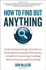 How to Find Out Anything: From Extreme Google Searches to Scouring Government Documents, a Guide to Uncovering Anything about Everyone and Every