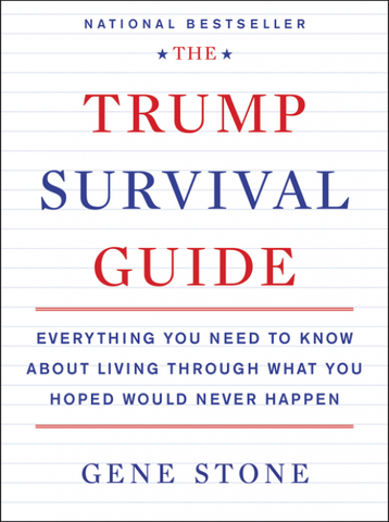 Trump Survival Guide: Everything You Need to Know about Living Through What You Hoped Would Never Happen