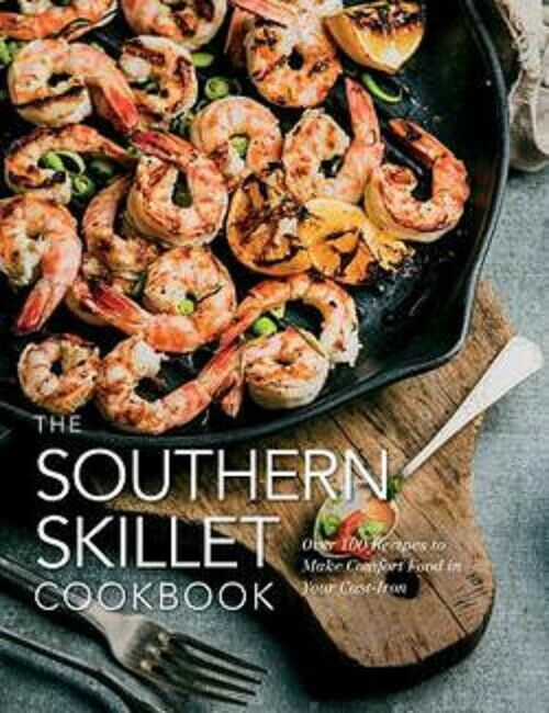 The Southern Cooking Cast Iron Skillet Cookbook 100 Recipes to Make Comfort Food